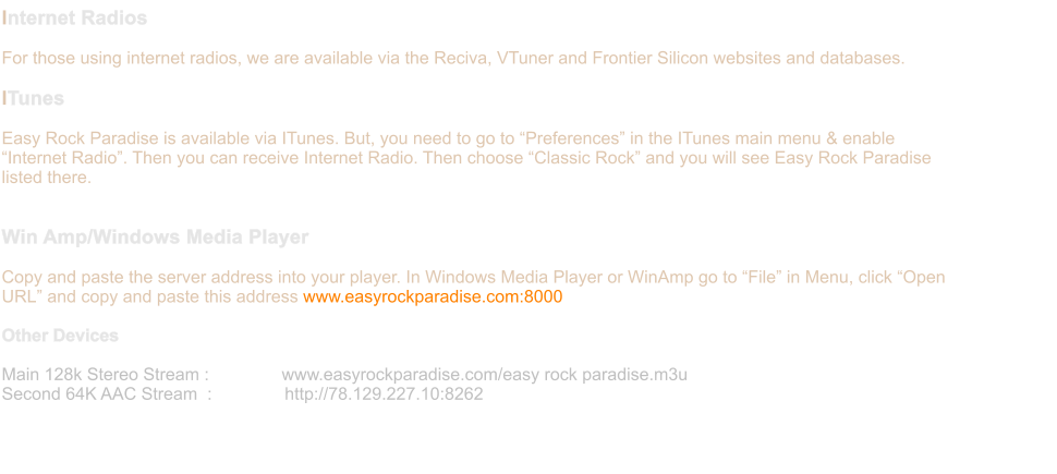 Internet Radios  For those using internet radios, we are available via the Reciva, VTuner and Frontier Silicon websites and databases.   ITunes  Easy Rock Paradise is available via ITunes. But, you need to go to �Preferences� in the ITunes main menu & enable �Internet Radio�. Then you can receive Internet Radio. Then choose �Classic Rock� and you will see Easy Rock Paradise listed there.   Win Amp/Windows Media Player  Copy and paste the server address into your player. In Windows Media Player or WinAmp go to �File� in Menu, click �Open URL� and copy and paste this address www.easyrockparadise.com:8000  Other Devices  Main 128k Stereo Stream :               www.easyrockparadise.com/easy rock paradise.m3u  Second 64K AAC Stream  :               http://78.129.227.10:8262